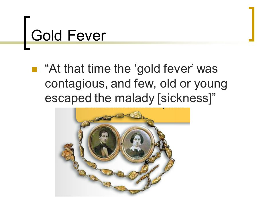 Gold Fever At that time the 'gold fever' was contagious, and few, old or young escaped the malady [sickness]